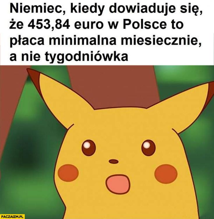 Niemiec kiedy dowiaduje się, że 453 euro w Polsce to płaca minimalna miesięcznie a nie tygodniówka Pikachu