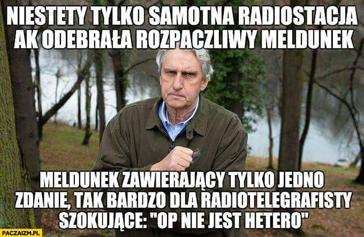 Niestety tylko samotna radiostacja AK odebrała rozpaczliwy meldunek zawierający jedno szokujące zdanie OP nie jest hetero Wołoszański