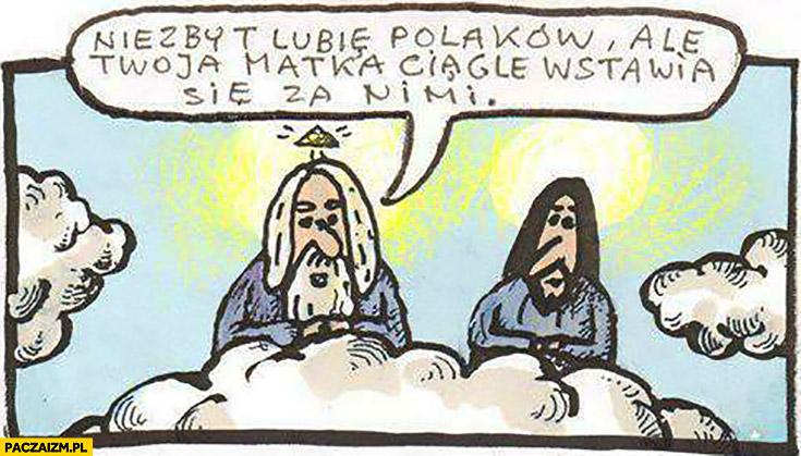 Niezbyt lubię Polaków, ale Twoja matka ciągle wstawia się za nimi Bóg Maryja