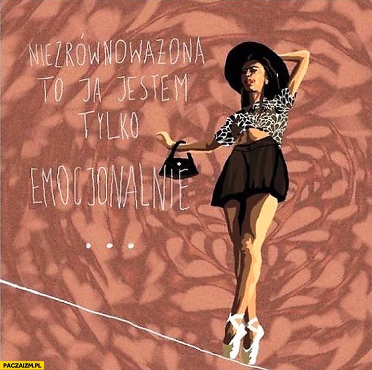 Niezrównoważona to ja jestem tylko emocjonalnie