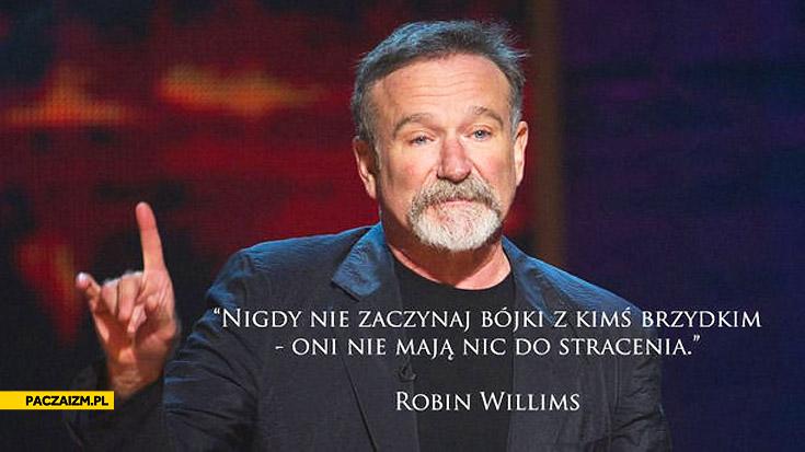Nigdy nie zaczynaj bójki z kimś brzydkim Robin Williams