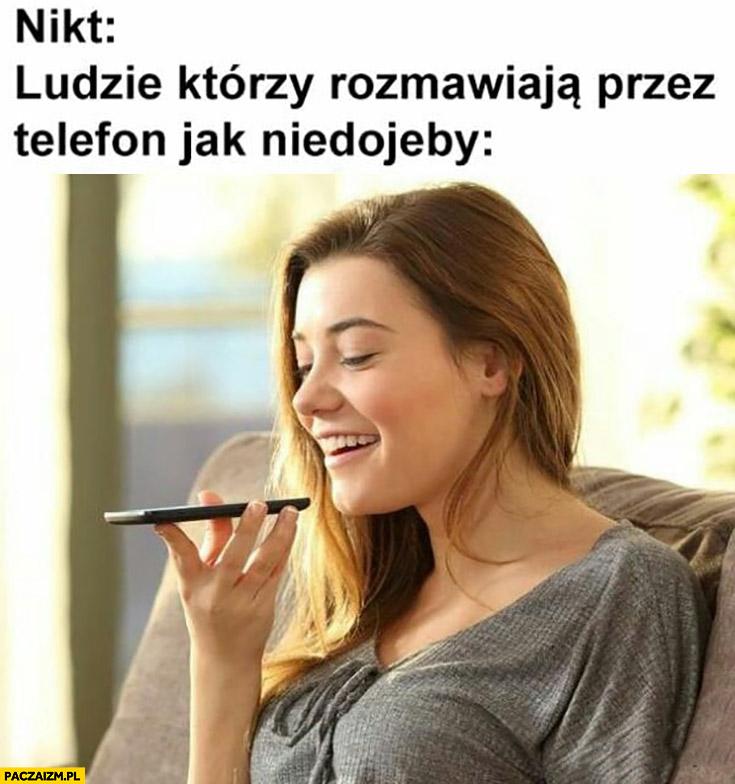 Nikt: ludzie którzy rozmawiają przez telefon jak niedorobieni trzymając przed sobą
