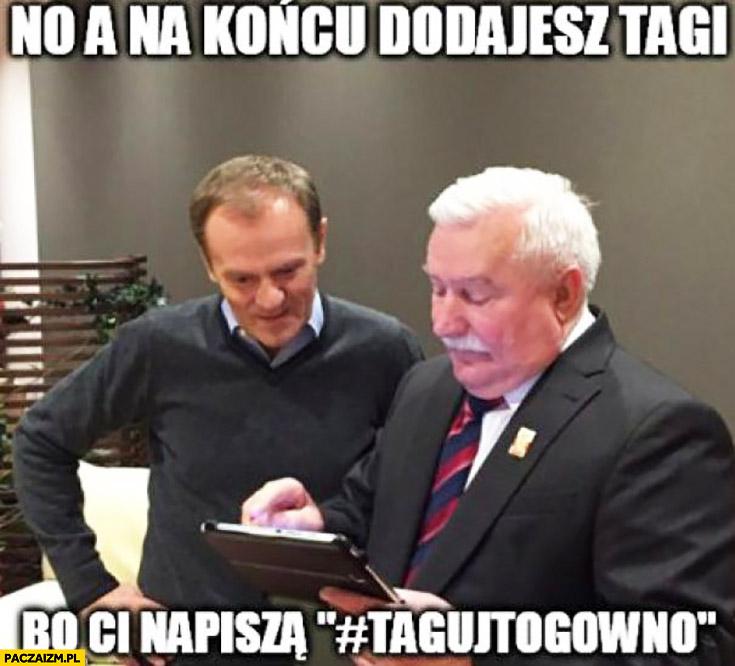 No a na końcu dodajesz tagi bo Ci napiszą taguj to gówno Donald Tusk Lech Wałęsa