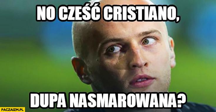 No cześć Cristiano, dupa nasmarowana? Pazdan Ronaldo