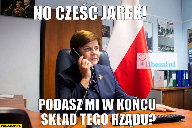 No cześć Jarek podasz mi w końcu skład tego rządu Szydło Kaczyński