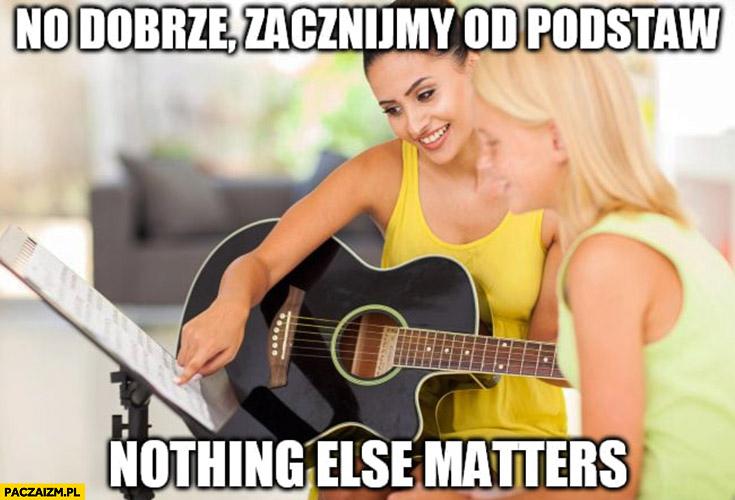 No dobrze zacznijmy od podstaw Nothing else matters nauka gry na gitarze