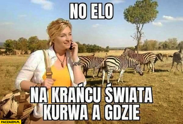 No elo na krańcu świata kurna a gdzie? Martyna Wojciechowska