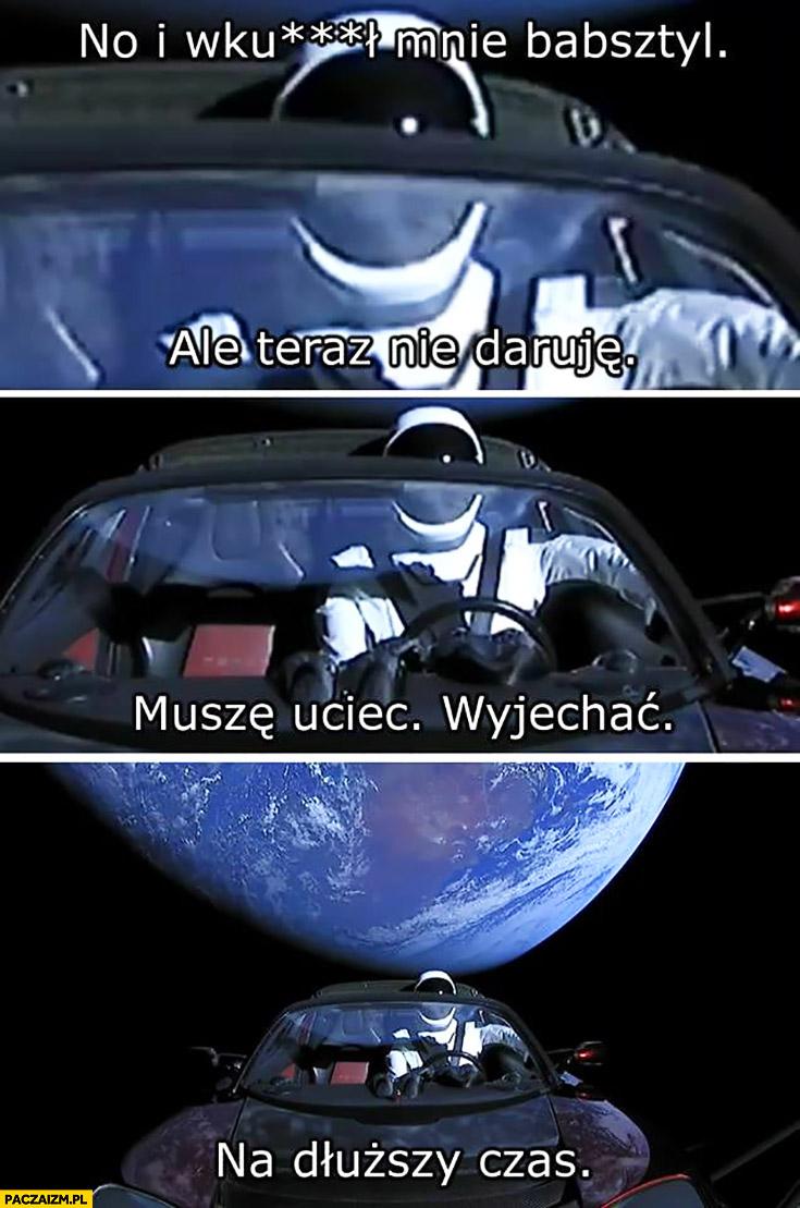 No i wkurzył mnie babsztyl, muszę uciec, wyjechać na dłuższy czas astronauta kosmonauta Tesla Roadster w kosmosie