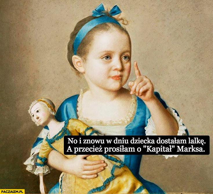 No i znowu w dniu dziecka dostałam lalkę, a przecież prosiłam o kapitał Marksa