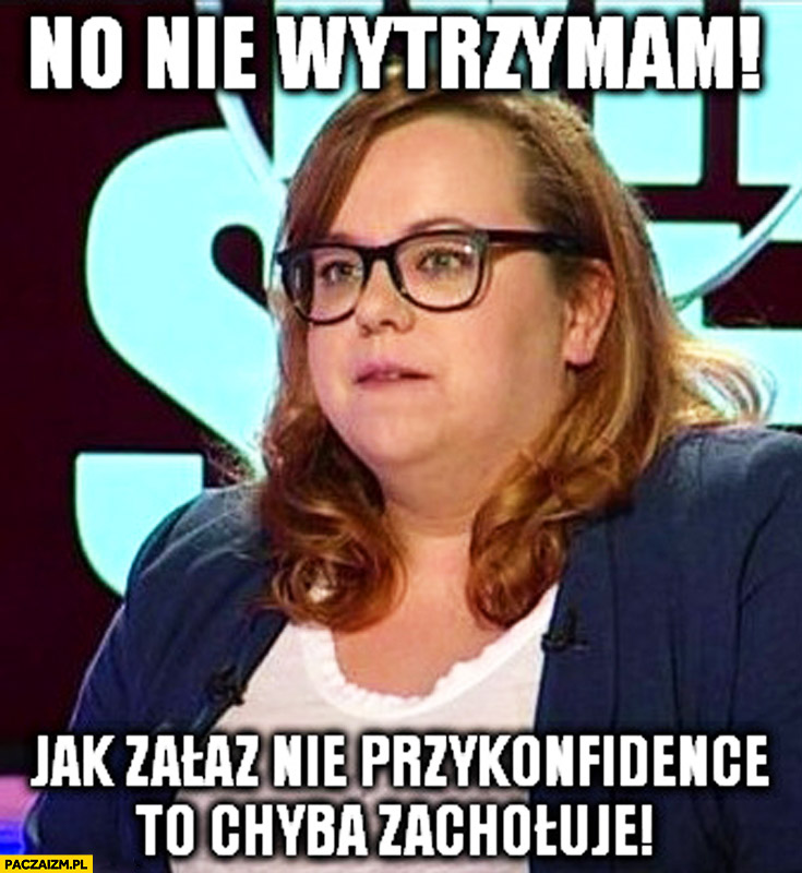 No nie wytrzymam jak zaraz nie przykonfidence to chyba zachoruje Joanna Grabarczyk