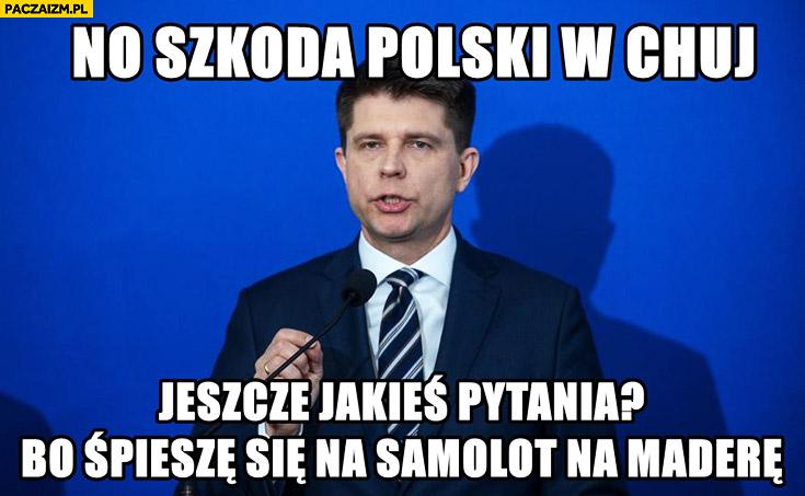 No szkoda Polski w opór, jeszcze jakieś pytania bo śpieszę się na samolot na Maderę? Ryszard Petru