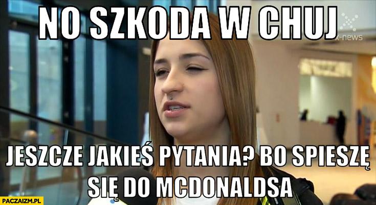 No szkoda w kij, jeszcze jakieś pytania bo śpieszę się do McDonalds'a Ewa Swoboda