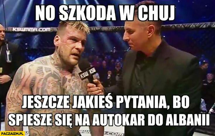 No szkoda w opór, jeszcze jakieś pytania bo śpieszę się na autokar do Albanii. Popek Monster po walce Pudzianem MMA KSW