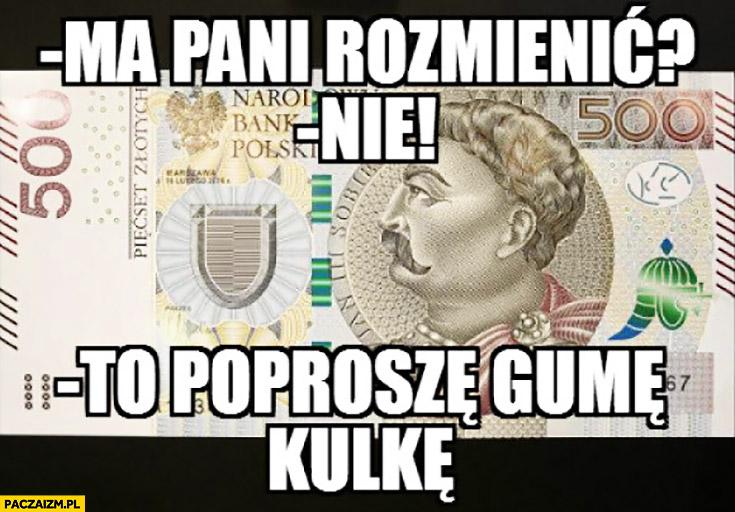 Nowy banknot 500zł ma pani rozmienić? Nie. To poproszę gumę kulkę