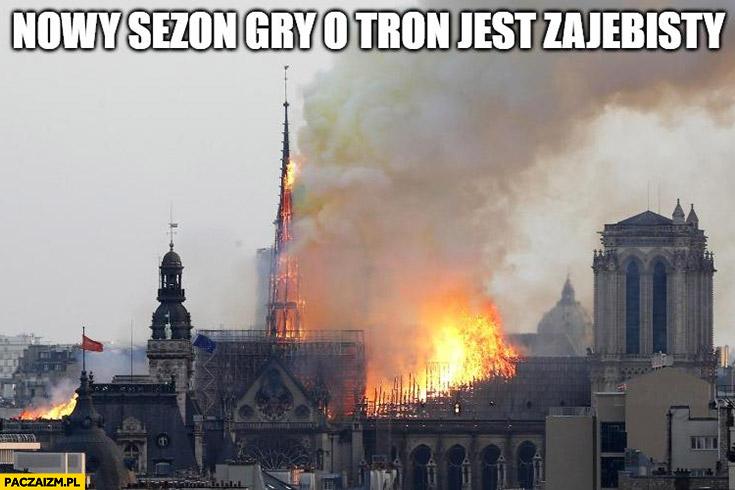 Nowy sezon Gry o Tron jest zarąbisty pożar katedry Notre Dame