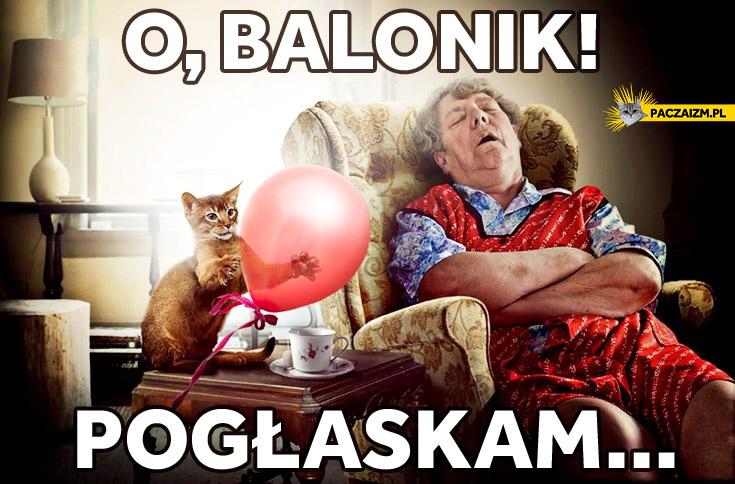 O, balonik! Pogłaskam…