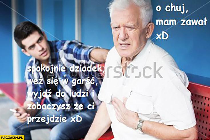 O cholera mam zawał, spokojnie dziadek weź się w garść, wyjdź do ludzi i zobaczysz, że Ci przejdzie