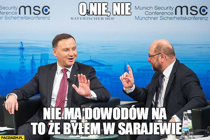 O nie, nie. Nie ma dowodów na to, że byłem w Sarajewie Duda Cenzoduda Martin Schulz