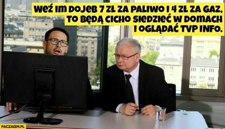 Obajtek Kaczyński weź im dowal 7 zł za paliwo i 4 zł a gaz to będą cicho siedzieć w domach i oglądać TVP info