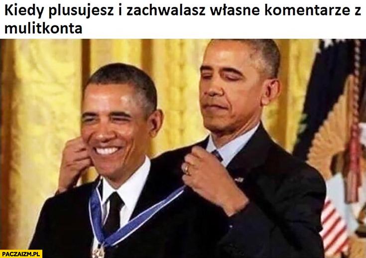 Obama kiedy plusujesz i zachwalasz własne komentarze z multikonta sam daje sobie medal
