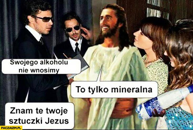 Ochrona przed klubem: swojego alkoholu nie wnosimy, Jezus: to tylko mineralna, znam te Twoje sztuczki Jezus