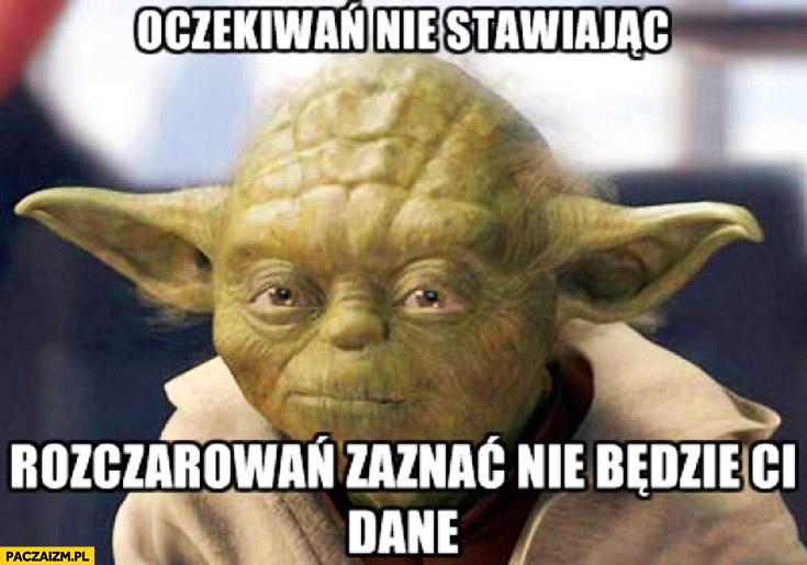 Oczekiwań nie stawiając rozczarowań zaznać nie będzie Ci dane Yoda