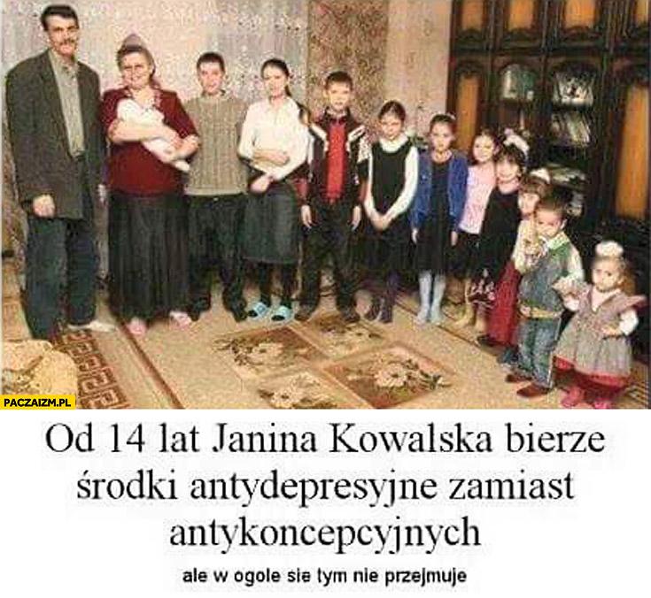 Od 14 lat Janina Kowalska bierze środki antydepresyjne zamiast antykoncepcyjnych, ale w ogóle się tym nie przejmuje gromadka dzieci