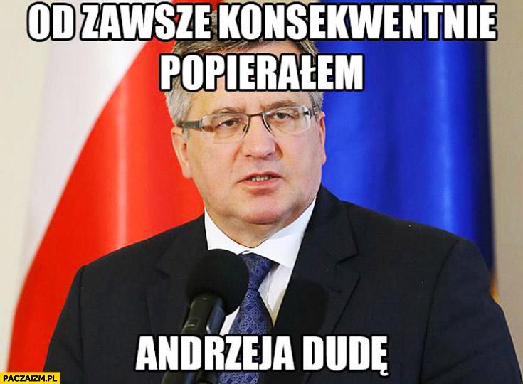 Od zawsze konsekwentnie popierałem Andrzeja Dudę Bronek Komorowski
