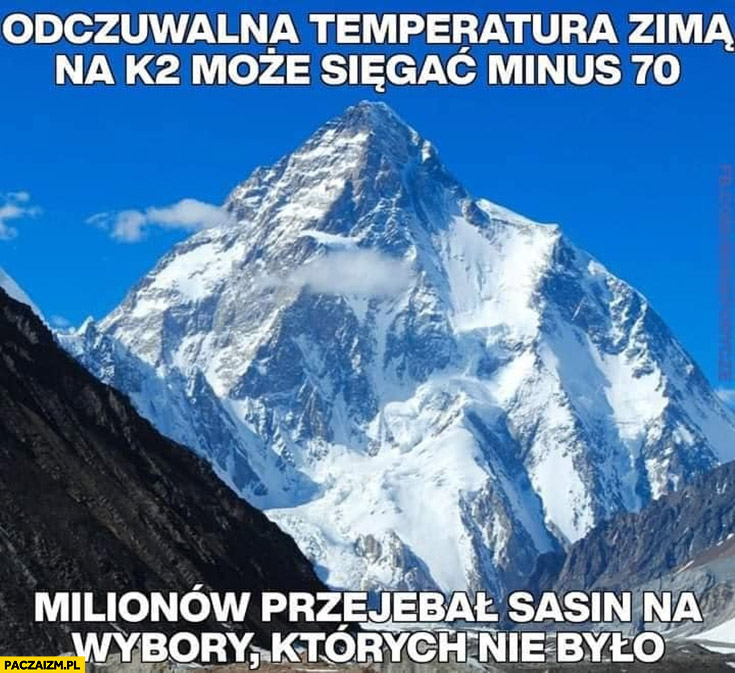 Odczuwalna temperatura zimą na K2 może sięgać minus 70 milionów przejebał Sasin na wybory których nie było
