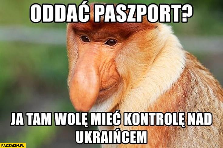 Oddać paszport? Ja tam wole mieć kontrolę nad Ukraińcem typowy Polak nosacz małpa