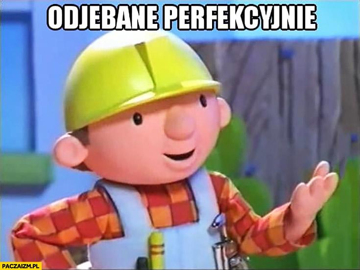 Odjebane perfekcyjnie Bob Budowniczy