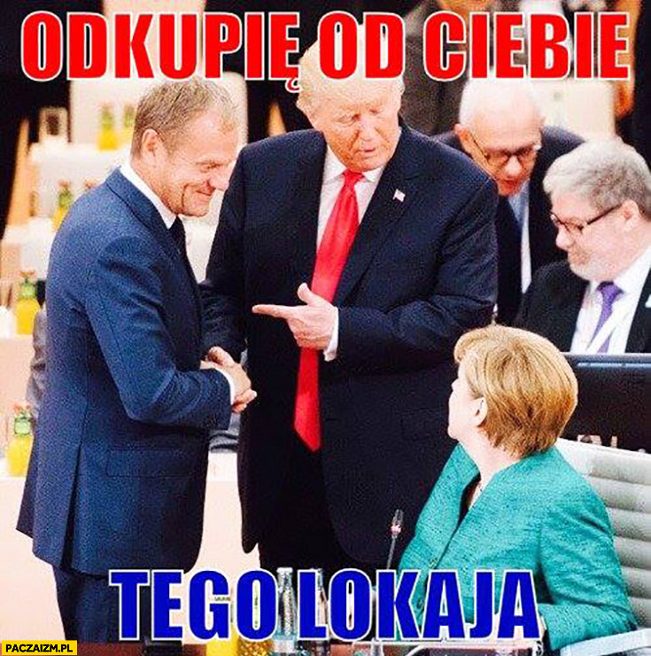 Odkupię od Ciebie tego lokaja Tusk Trump Merkel
