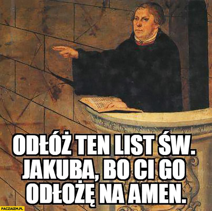 Odłóż ten list Św. Jakuba bo Ci go odłożę na amen Marcin Luter Stonoga