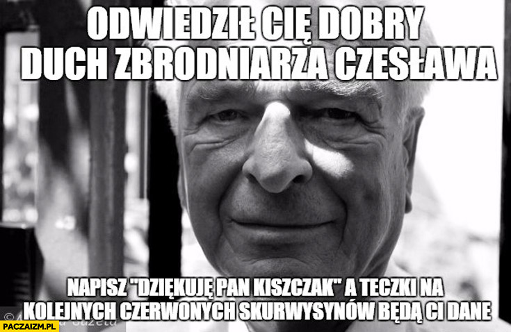 Odwiedził Cię dobry duch zbrodniarza Czesława napisz dziękuje Pan Kiszczak a teczki na kolejnych czerwonych skurczybyków będą Ci dane