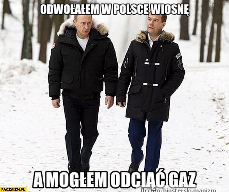 Odwołałem w Polsce wiosnę a mogłem odciąć gaz Putin