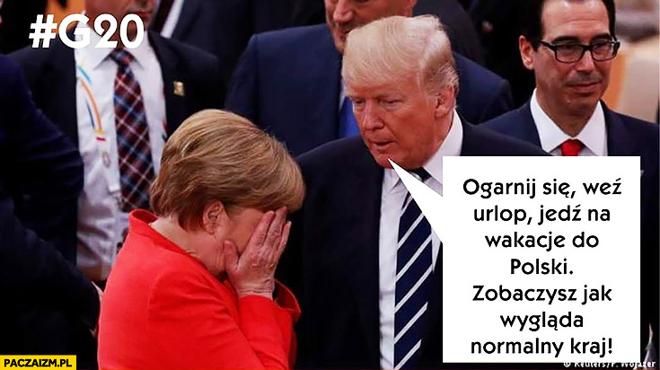Ogarnij się, weź urlop, jedź na wakacje do Polski, zobaczysz jak wygląda normalny kraj. Trump do Merkel