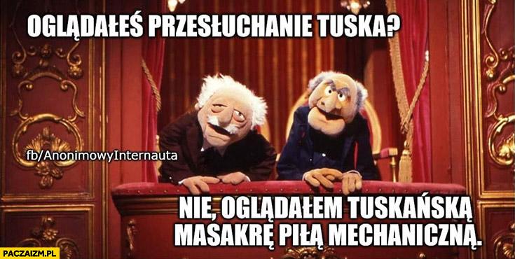 Oglądałeś przesłuchanie Tuska? Nie, oglądałem Tuskańską masakrę piłą mechaniczna anonimowy internauta