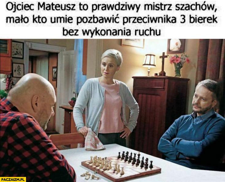 Ojciec Mateusz to prawdziwy mistrz szachów mało kto umie pozbawić przeciwnika 3 bierek bez wykonania ruchu