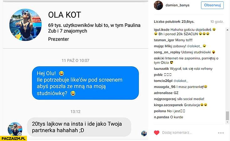 Ola Kot: ile potrzebuję lajków pod screenem abyś poszła ze mną na moja studniówkę? 20 tyś lajków na insta i idę jako Twoja partnerka