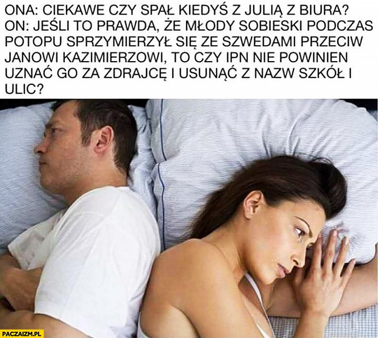 Ona myśli: ciekawe czy spał kiedyś z Julią z biura? On myśli: jeśli Sobieski sprzymierzył się ze Szwedami to czy IPN nie powinien uznać go za zdrajcę?