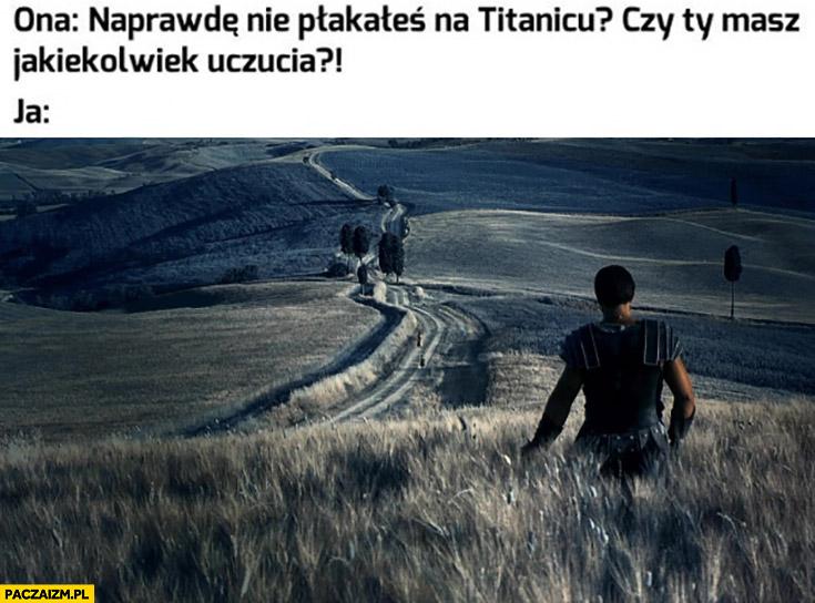 Ona: naprawie nie płakałeś na Titanicu, czy ty masz jakiekolwiek uczucia? Ja: Gladiator