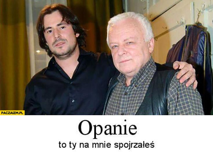 Opanie to Ty na mnie spojrzałeś Marian Opania, Bartosz Opania
