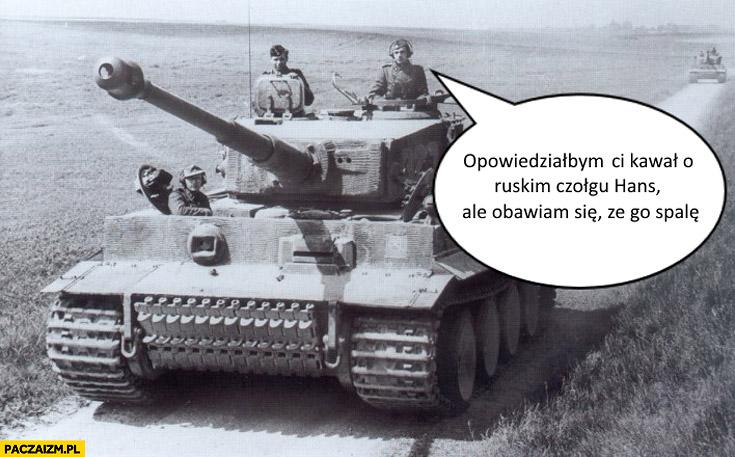 Opowiedziałbym Ci kawał o ruskim czołgu Hans ale obawiam się że go spalę