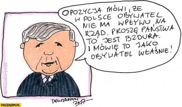 Opozycja mówi, że w Polsce obywatel nie ma wpływu na rząd, proszę państwa to jest bzdura, mówię to jako obywatel Kaczyński