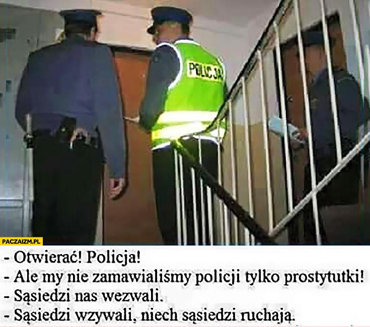 Otwierac policja! Ale my nie zamawialiśmy policji, sąsiedzi nas wezwali, jak sąsiedzi wezwali niech sąsiedzi ruszają