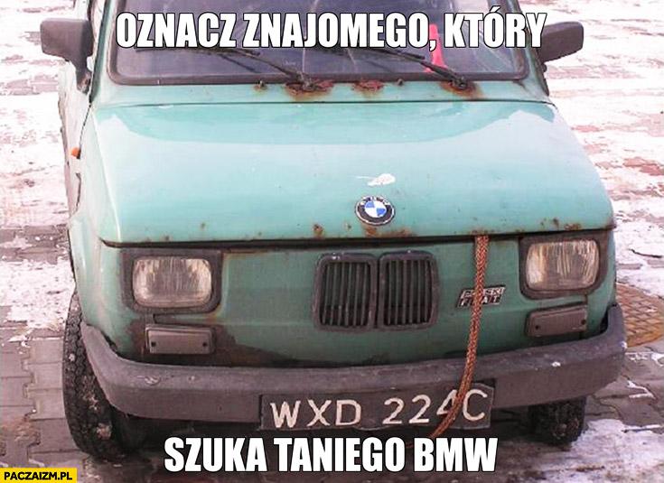 Oznacz znajomego który szuka taniego BMW maluch Fiat 126p