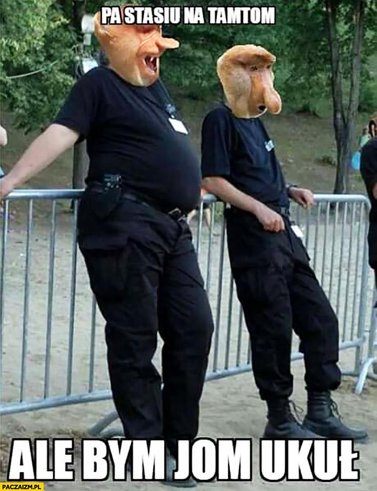 Pa Stasiu na tamtą ale bym ją ukłuł policjant policjanci typowy Polak nosacz małpa