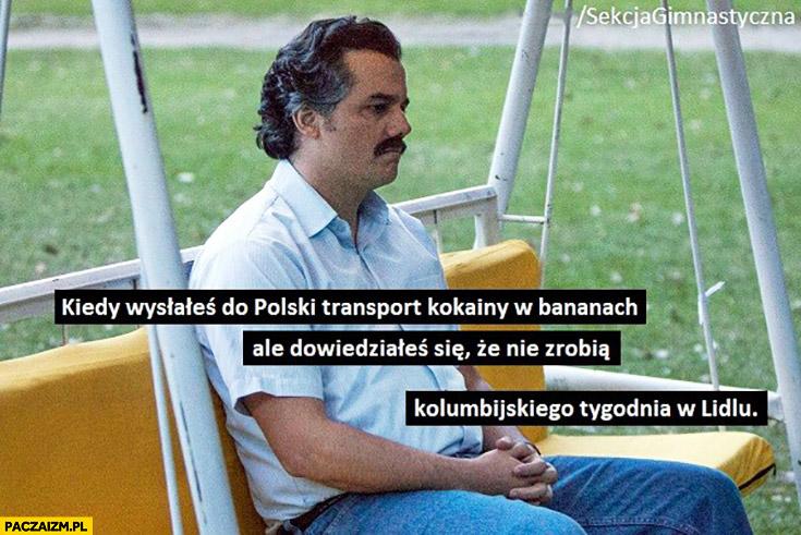 Pablo Escobar kiedy wysłałeś do Polski transport kokainy w bananach ale nie zrobią tygodnia kolumbijskiego w Lidlu Sekcja Gimnastyczna