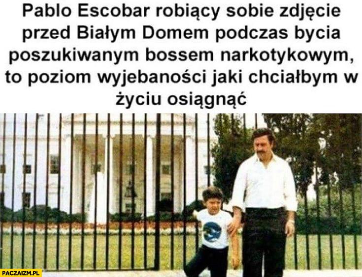 Pablo Escobar robiący sobie zdjęcie przed białym domem podczas bycia poszukiwanym bossem narkotykowym to poziom wyjebaności jaki chciałbym w życiu osiągnąć