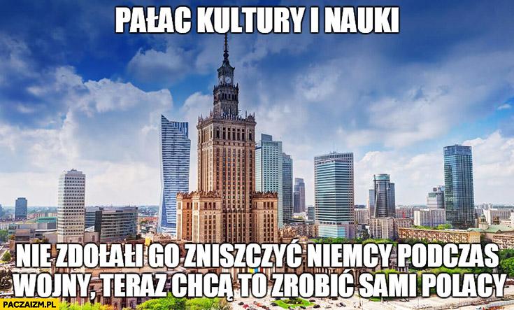 Pałac kultury i nauki, nie zdołali go zniszczyć Niemcy podczas wojny, teraz chcą to zrobić sami Polacy